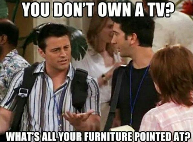 """Joey Tribiani, """"You don't own a TV?"""""""